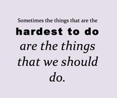 sometimes the things that are the hardest...