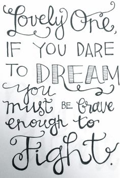 Inspirational Quote // Lovely One, If You Date to Dream, You Must Be Brave Enough to Fight // Script