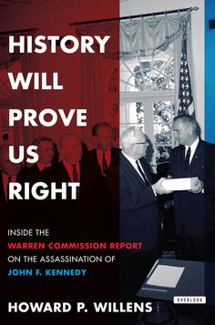 HISTORY WILL PROVE US RIGHT: Inside the Warren Commission Investigation into the Assassination of John F. Kennedy by  Howard P. Willens