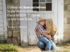 """Unless we lose ourselves in service to others, there is little purpose to our own lives."" –Thomas S. Monson"