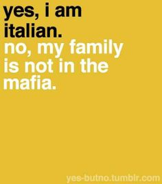 Yes, I am Italian. No, my family is not in the mafia.