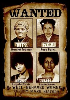WANTED: Revolutionary Black Women Activist Harriet Tubman: Wanted for running away and freeing other slaves. Rosa Parks: Wanted for not abiding by the racist laws of the transportation system. Angela Davis: Interstate flight, murder and kidnapping Assata Shakur: Domestic terrorism, murder  SOURCE: Unknown. Likely to have been created by pinner
