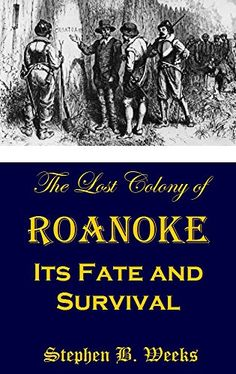 The Lost Colony of Roanoke: Its Fate and Survival by Step...