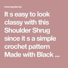 It s easy to look classy with this Shoulder Shrug since it s a simple crochet pattern Made with Black Magic yarn you ll look so fashionable in this lovely shrug imágenes - Frases y Pensamientos
