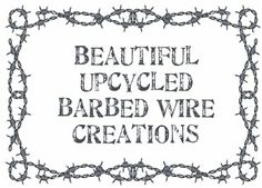 Upcycled barbed wire creations - Lots of great ideas!