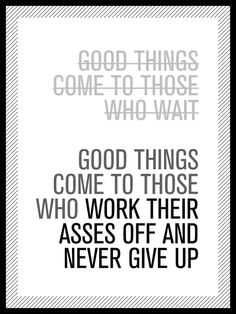 """Good things come to those who work their asses off and never give up."""