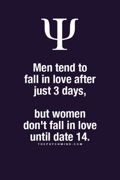 Men fall in love after 3 days - women not until date 14.