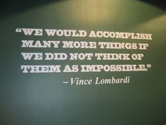 We would accomplish many more things if we did not think they were impossible - Vince Lombardi
