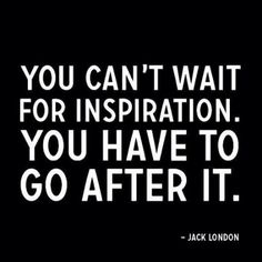 You can't wait for inspiration... You have to go after it! - Jack London