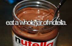 bucket list: eat a whole jar of nutella.