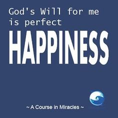 """""""God's Will for me is perfect happiness."""" ~ A Course In Miracles"""