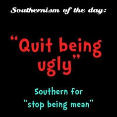 """Quit Being Ugly"" - Southern for ""Stop Being Mean"" Southern Words, Southern Phrases, Southern Humor, Southern Ladies, Southern Pride, Southern Charm, Southern Belle, Southern Quotes, Southern Comfort"