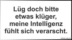 Lüg doch bitte etwas klüger, meine Intelligenz fühlt sich verarscht. ... gefunden auf https://www.istdaslustig.de/spruch/1073