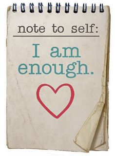 I am enough.    Maybe if I repeat it enough times I'll be able to believe it. :/