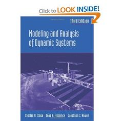 Modeling and Analysis of Dynamic Systems: Charles M. Close, Dean K. Frederick, Jonathan C. Newell: 9780471394426: The book presents the methodology applicable to the modeling and analysis of a variety of dynamic systems, regardless of their physical origin. It includes detailed modeling of mechanical, electrical, electro-mechanical, thermal, and fluid systems. Amazon.com: Books $165