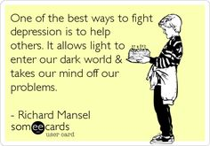 One of the best ways to fight depression is to help others. It allows light to enter our dark world & takes our mind off our problems.