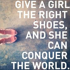 Give a girl the right shoes, and she can conquer the world. - Quote - Shoe lovers