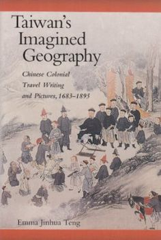 Taiwan's Imagined geography : Chinese colonial travel writing and pictures, 1683-1895 / Emma Jinhua Teng - [Cambridge, Massachusetts] : Harvard University Asia Center, 2005