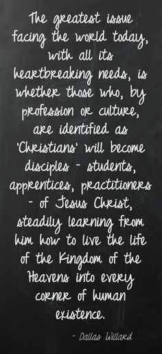 The greatest issue facing the world today, with all its heartbreaking needs, is whether those who, by profession or culture, are identified as 'Christians' will become disciples – students, apprentices, practitioners – of Jesus Christ, steadily learning from him how to live the life of the Kingdom of the Heavens into every corner of human existence. Dallas Willard