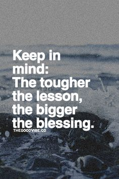 The tougher the lesson, the bigger the blessing