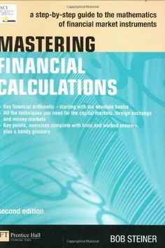 Mastering Financial Calculations: A step-by-step guide to the mathematics of financial market instruments (2nd Edition) by Bob Steiner. $55.33. Edition - 2. Publication: October 11, 2007. Author: Bob Steiner. Publisher: FT Press; 2 edition (October 11, 2007). Save 31% Off!
