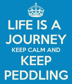 LIFE IS A  JOURNEY KEEP CALM AND KEEP PEDDLING
