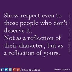 Show respect even to those people who don't deserve it. not as a reflection of their character, but as a reflection of yours.