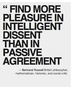 """You will """"find more pleasure in intelligent dissent than in passive agreement."""" Bertrand Russell 