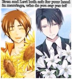 Can I say both?....well if both isnt an option id probably say yes to Levi...wait but Eren....No..Uea i'd say Levi...But Eren...Actually I'd say Eren...Wait no.....Levi....Oh but Eren.....Well fuck. BOTH. I SAY BOTH. SCREW ALL OF YOU.