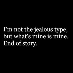 I'm not the jealous type, but what's mine is mine. End of story lol