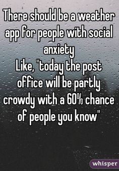 """""""There should be a weather app for people with social anxiety Like, """"today the post office will be partly crowdy with a 60% chance of people you know"""""""""""