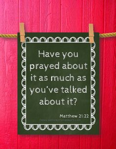 """Maybe it should read """"have I prayed about it as much as I think about it."""""""