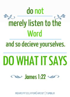 Bible James Be doers of the word. The Words, Cool Words, Doers Of The Word, Word Of God, Scripture Quotes, Bible Scriptures, Bible Book, Bible Prayers, Book Of James