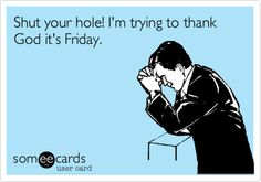 Funny Weekend Ecard: Shut your hole! I'm trying to thank God it's Friday.