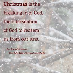 Christmas is the breaking in of God, the intervention of God to redeem us from our our sins.—Dr. Erwin W. Lutzer