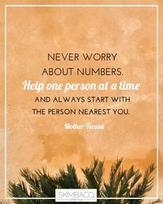 'Never worry about numbers. Help one person at a time and always start with the person nearest you.' - Mother-Teresa