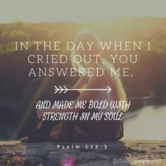 In the day when I cried out You answered me, and made me bold with strength in my soul.  Psalms 138:3