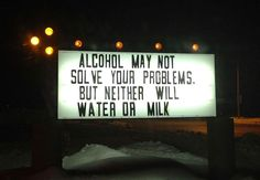 Alcohol may not solve your problems, but neither will water or milk.