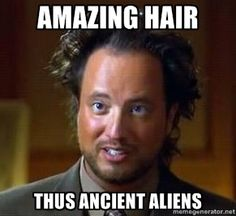 Amazing hair. Thus ancient aliens. Because it is so much easier to take something seriously when the guy explaining it just keeps looking crazier and crazier!