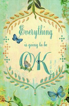 Everything is going to be ok! ALWAYS IS.