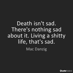Death isn't sad. There's nothing sad about it. Living a shitty life, that's sad. - Mac Danzig #3