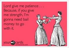 Patience & bail money - yep, feel this way at least once a day!