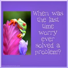 When was the last time worry ever solved a problem?