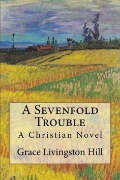 A Sevenfold Trouble (Grace Livingston Hill Book) by Grace Livingston Hill, http://www.amazon.com/dp/B00F9X36JA/ref=cm_sw_r_pi_dp_rJRHsb1WTG4JS