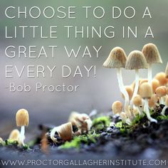 Choose to do a little thing in a great way every day! Bob Proctor | Proctor Gallagher Institute #bobproctor #resultsthatstick