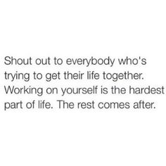 Shout out to everybody who's trying to get their life together. Working on yourself is the hardest part of life. The rest comes after.