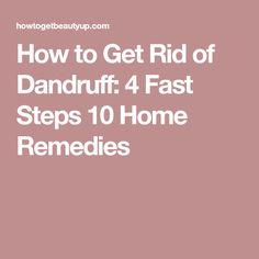 How to Get Rid of Dandruff: 4 Fast Steps 10 Home Remedies