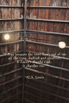 YES. oh man, CS lewis is brilliant. God does not need our prayers to make somethings happen, but WE need to pray in order to hear the things He wants us to do.