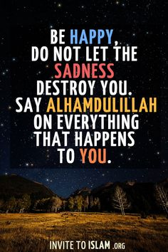 invitetoislam: Be happy, do not let the sadness destroy you. Say Alhamdulillah on everything that happens to you.