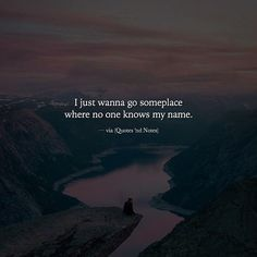 I just wanna go someplace where no one knows my name. via